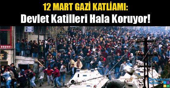 12 MART GAZİ KATLİAMI: Devlet Katilleri Hala Koruyor!