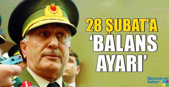 28 ŞUBAT'A 'BALANS AYARI'