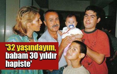 '32 yaşındayım, babam 30 yıldır hapiste'