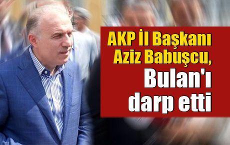 AKP İl Başkanı Aziz Babuşcu, Bulan'ı darp etti