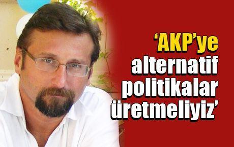 'AKP'ye alternatif politikalar üretmeliyiz'