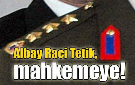 Albay Raci Tetik,mahkemeye!