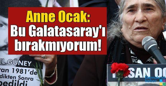 Anne Ocak: Bu Galatasaray'ı bırakmıyorum!