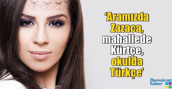 'Aramızda Zazaca, mahallede Kürtçe, okulda Türkçe'