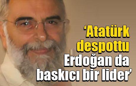 'Atatürk despottu Erdoğan da baskıcı bir lider'