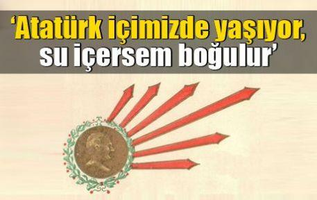 'Atatürk içimizde yaşıyor, su içersem boğulur'