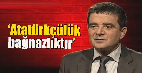 'Atatürkçülük bağnazlıktır'