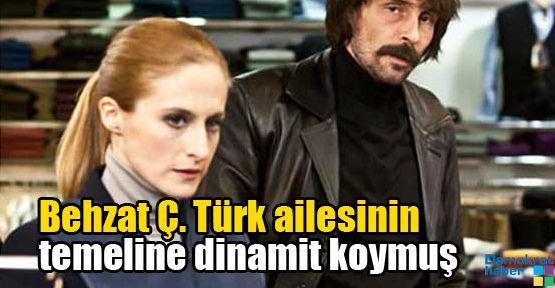 Behzat Ç. Türk ailesinin temeline dinamit koymuş