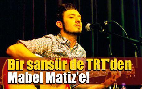 Bir sansür de TRT'den Mabel Matiz'e