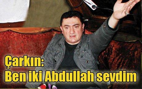 Çarkın: Ben iki Abdullah sevdim