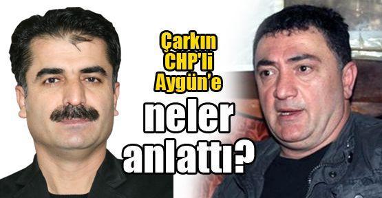Çarkın CHP'li Aygün'e neler anlattı?
