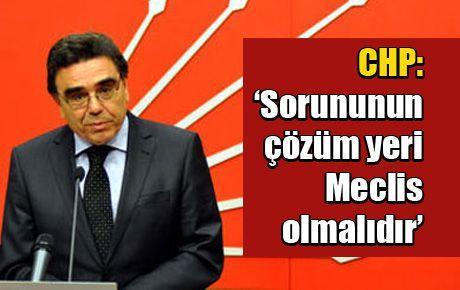 CHP: 'Sorununun çözüm yeri Meclis olmalıdır'