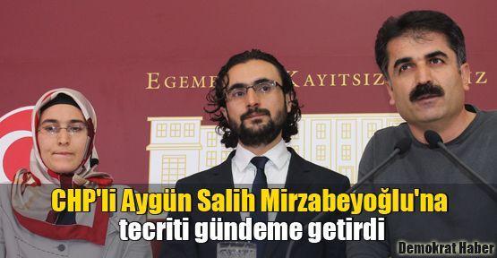 CHP'li Aygün Salih Mirzabeyoğlu'na tecriti gündeme getirdi