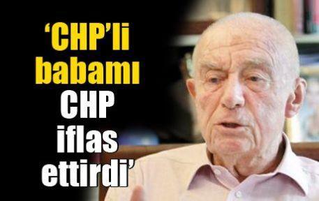 'CHP'li babamı CHP iflas ettirdi'