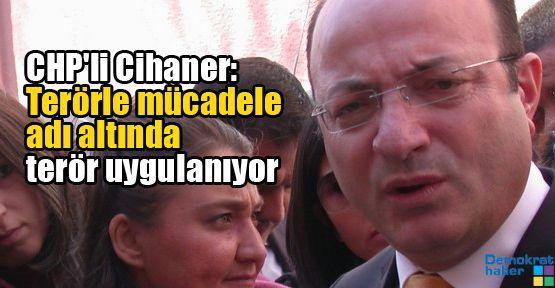 CHP'li Cihaner: Terörle mücadele adı altında terör uygulanıyor