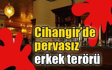 Cihangir'de pervasız erkek terörü!