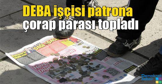 DEBA işçisi patrona çorap parası topladı
