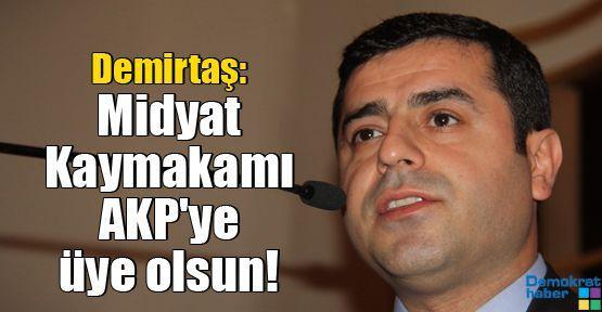 Demirtaş: Midyat Kaymakamı AKP'ye üye olsun!