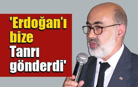 'Erdoğan'ı bize Tanrı gönderdi'
