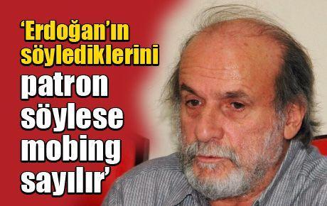 'Erdoğan'ın söylediklerini patron söylese mobing sayılır'