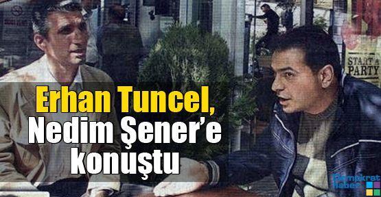 Erhan Tuncel, Nedim Şener'e konuştu