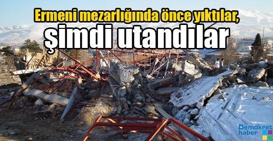 Ermeni mezarlığında önce yıktılar, şimdi utandılar