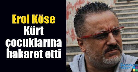 Erol Köse Kürt çocuklarına hakaret etti