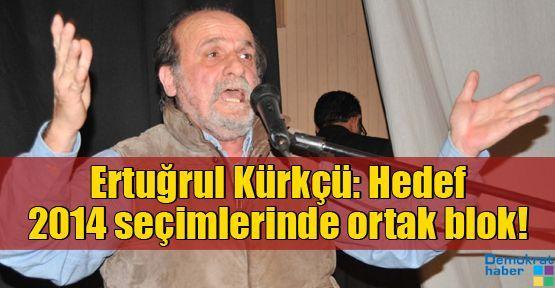 Ertuğrul Kürkçü: Asıl hedef 2014 yerel seçimlerinde ortak blok!