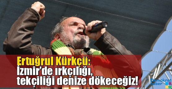 Ertuğrul Kürkçü: İzmir'de ırkçılığı, tekçiliği denize dökeceğiz!