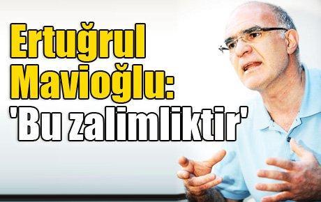 Ertuğrul Mavioğlu: 'Bu zalimliktir'