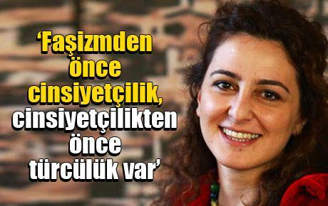 'Faşizmden önce cinsiyetçilik, cinsiyetçilikten önce türcülük var'