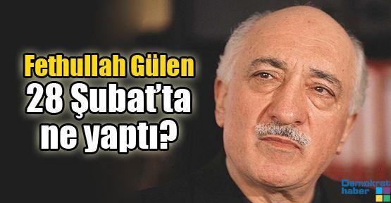 Fethullah Gülen 28 Şubat'ta ne yaptı?