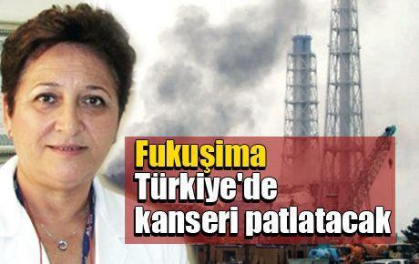Fukuşima Türkiye'de kanseri patlatacak