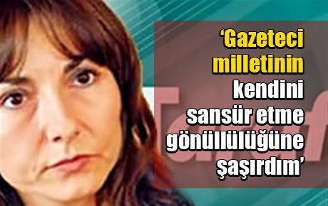 'Gazeteci milletinin kendini sansür etme gönüllülüğüne şaşırdım'