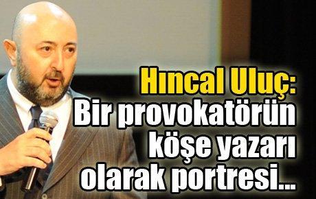 Hıncal Uluç: Bir provokatörün köşe yazarı olarak portresi...