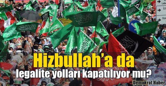 Hizbullah'a da legalite yolları kapatılıyor mu?