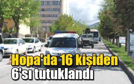 Hopa'da 16 kişiden 6'sı tutuklandı