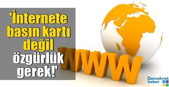 'İnternete basın kartı değil özgürlük gerek'