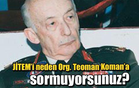 JİTEM'i neden Org. Teoman Koman'a sormuyorsunuz?
