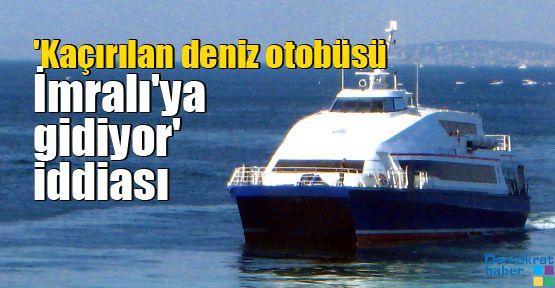 'Kaçırılan deniz otobüsü İmralı'ya gidiyor' iddiası