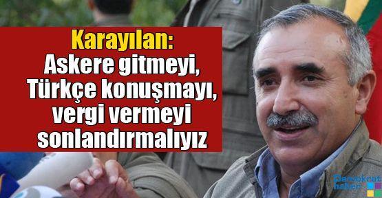 Karayılan: Askere gitmeyi, Türkçe konuşmayı, vergi vermeyi sonlandırmalıyız