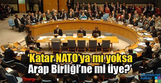 'Katar NATO'ya mı yoksa Arap Birliği'ne mi üye?'