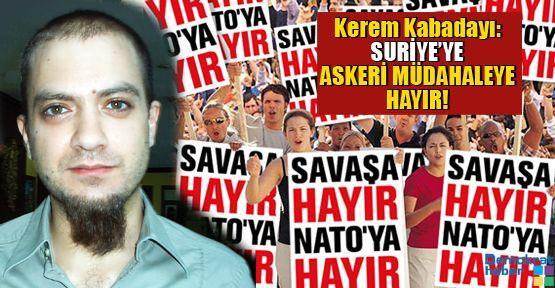 Kerem Kabadayı: SURİYE'YE ASKERİ MÜDAHALEYE HAYIR!