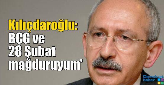 Kılıçdaroğlu: BÇG ve 28 Şubat mağduruyum'