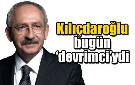 Kılıçdaroğlu bugün 'devrimci'ydi