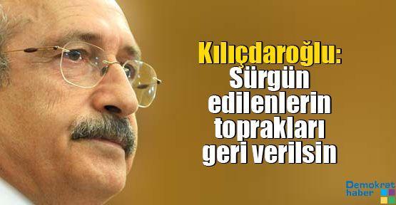 Kılıçdaroğlu: Sürgün edilenlerin toprakları geri verilsin