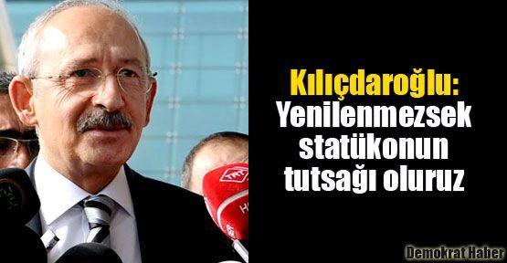 Kılıçdaroğlu: Yenilenmezsek statükonun tutsağı oluruz