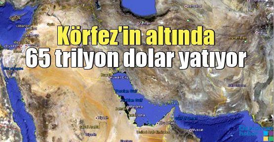 Körfez'in altında 65 trilyon dolar yatıyor