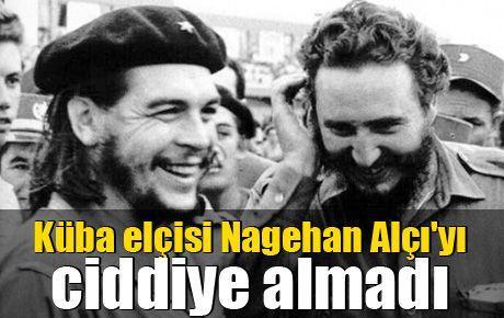 Küba elçisi Nagehan Alçı'yı ciddiye almadı
