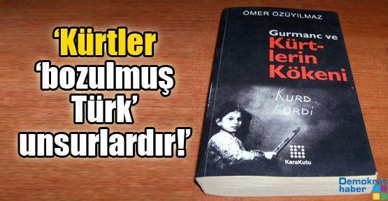 'Kürtler 'bozulmuş Türk' unsurlardır!'